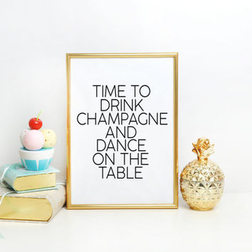 Champagne sign time to drink champagne and dance on the table Quote Print, Printable art wall decor, inspirational quotes party decor poster