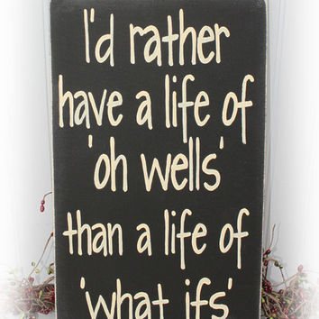 I'd Rather Have A Life Of Oh Wells Than A Life Of What Ifs Wood Sign