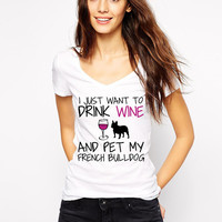Frenchie Shirt - I Just Want To Drink Wine and Pet My French Bulldog T-Shirt - Dog Lover - White Frenchie Dog V Neck - French Bull Dog Breed