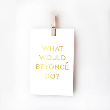 4x6 What Would Beyonce Do? Small Digital Print - Digital Download - Printable - Instant Download