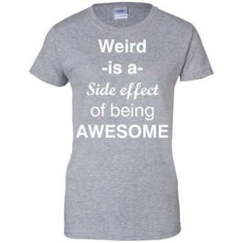 Weird is a side effect of being awesome  Ladies T-Shirt