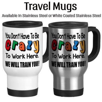You Don't Have To Be Crazy To Work Here We Will Train You 002, Funny Work Mug, Funny Office Mug, Coffee Mug, Travel Cup, Typography,