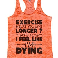 "Womens Tank Top ""Exercise Helps You Live Longer That's Funny I Feel Like I'm Dying"" 1119 Womens Funny Burnout Style Workout Tank Top, Yoga Tank Top, Funny Exercise Helps You Live Longer That's Funny I Feel Like I'm Dying Top"