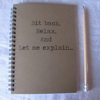 Sit back, relax, and let me explain..- 5 x 7 journal