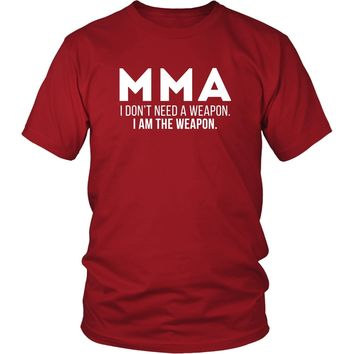 MMA T Shirt - I don't need a weapon I am the weapon