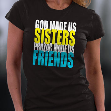 God Made Us Sisters T Shirt, Prozac Made Us Friends T Shirt, God Made Us Sisters Prozac Made Us Friends T Shirts