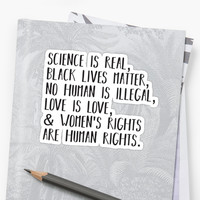 'Science is real, no human is illegal, black lives matter, love is love, and womens rights are human rights' Sticker by divinefemme