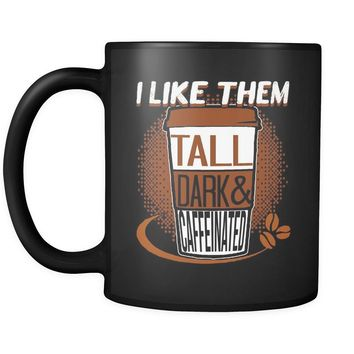 Funny Mug I Like Them Tall Dark and Caffeinated 11oz Black Coffee Mugs