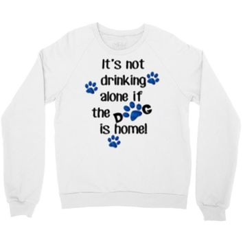IT'S NOT DRINKING ALONE IF THE DOG IS HOME! Crewneck Sweatshirt