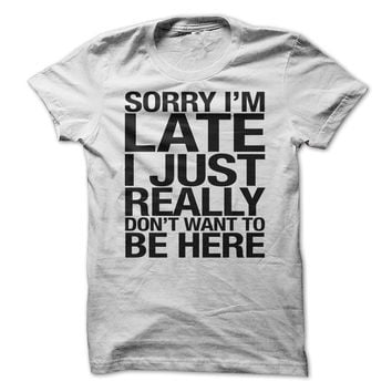 Sorry I'm Late I Just Really Don't Want To Be Here Funny T Shirt, Hoodie - Best Seller T-Shirts