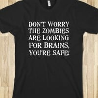 DON'T WORRY THE ZOMBIES ARE LOOKING FOR BRAINS, YOU'RE SAFE T-SHIRT