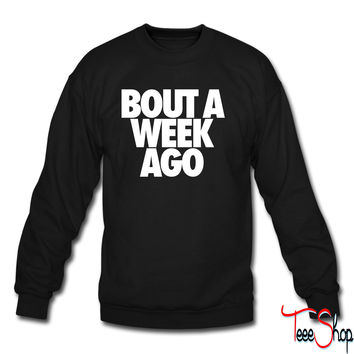 Bout A Week Ago crewneck sweatshirt