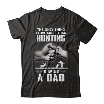 Only Thing I Love More Than Hunting Is Being A Dad Fathers Day