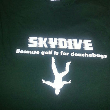 Skydive because golf is for douche bags tshirt, skydiving tshirt, skydiver gear