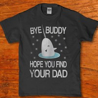 Bye buddy hope you find your dad unisex t-shirt