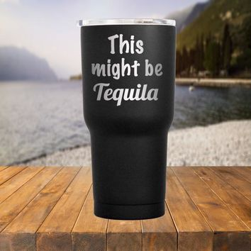 This Might Be Tequila Tumbler