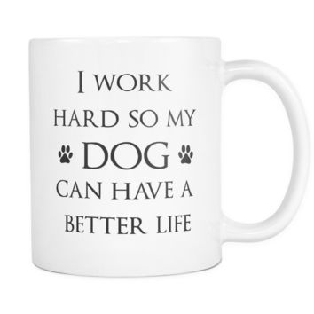 Funny Dog Mug - I work hard so my dog can have a better life -  11 Oz, Perfect for Birthday, Best funny gift, Present Idea for Men, Women, Mom, Dad and Boyfriend