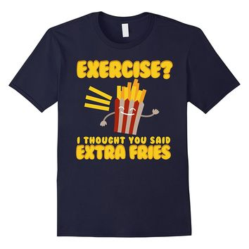 Exercise I Thought You Said Extra Fries T-Shirt Funny Food