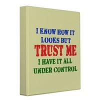Trust Me - All Under Control 3 Ring Binder from Zazzle.com