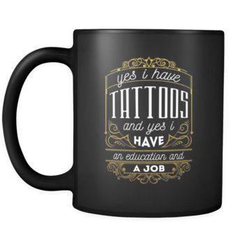 Tattoo Yes I have tattoos and yes I have an education and a job 11oz Black Mug
