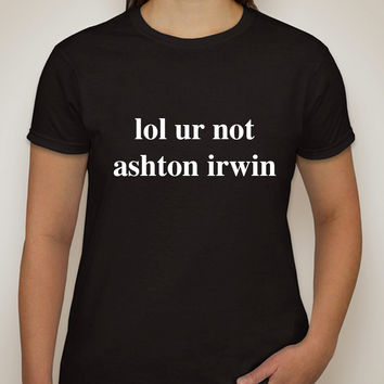 "5 Seconds of Summer 5SOS ""lol ur not ashton irwin"" T-Shirt"