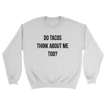 Do tacos think about me too? Taco, food lover, all about taco, funny sarcasm, graphic Crewneck Sweatshirt