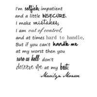 I'm selfish, impatient and a little insecure. I make mistakes, I am out of control, and at times ha