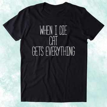 When I Die Cat Gets Everything Shirt Funny Cat Animal Lover Kitten Owner Clothing Tumblr T-shirt