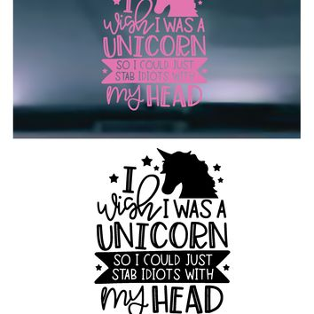 I Wish I Was A Unicorn So I Could Just Stab Idiots With My Head Vinyl Graphic Decal