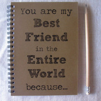 You are my Best Friend in the Entire World because...- 5 x 7 journal