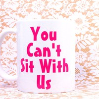 YOU CAN'T SIT WITH US COFFEE MUG MEAN GIRLS, You CAN'T Sit With Us Coffee Mug, 11 oz. Coffee Cup. Can be used as a Travel Mug.