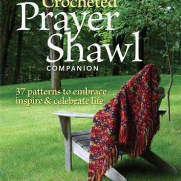 The Crocheted Prayer Shawl Companion: 37 Patterns to Embrace, Inspire, & Celebrate Life