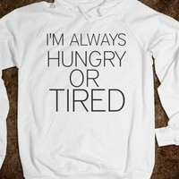 I'M ALWAYS HUNGRY OR TIRED