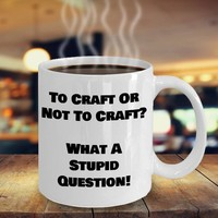 Funny Coffee Mug For Crafters, Crafting Gift, Crafters Gift, Craftaholic, Hobby Coffee Cup, To Craft Or Not To Craft What A Stupid Question