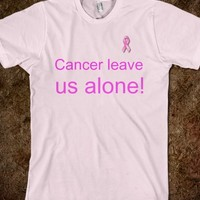 CANCER LEAVE US ALONE!