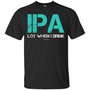 Funny Beer Shirts IPA Lot When I Drink Beer Lover Gift Shirt