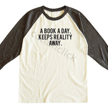 A Book A Day Keeps Reality Away Shirt Cool Shirt Fashion Shirt Word Shirt Unisex Tee Men Tee Women Tee Raglan Tee Shirt Baseball Tee Shirt