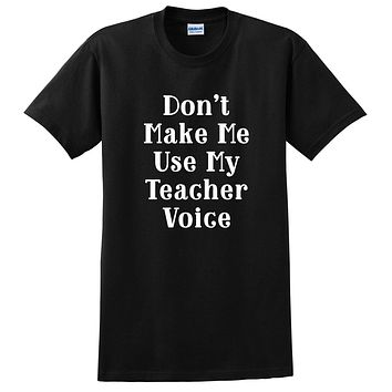 Don't make me use my teacher voice, funny gift for Teacher, back to school, graphic T Shirt