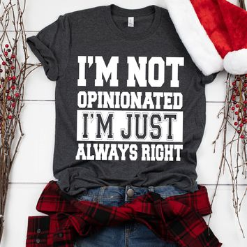 Im Not Opinionated Im Just Always Right Tshirt Funny Sarcastic Humor Comical Tee | TeeStore.io