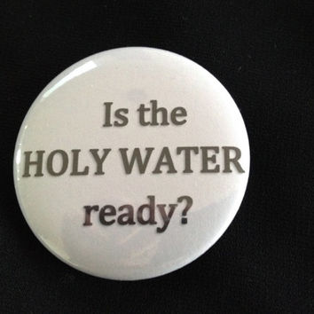 Supernatural - Is the Holy Water Ready  - 2.25 inch button/ pin - Black and Grey - Supernatural