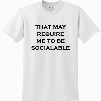 That May Require Me To Be Socialable T-shirt Men Women Unisex