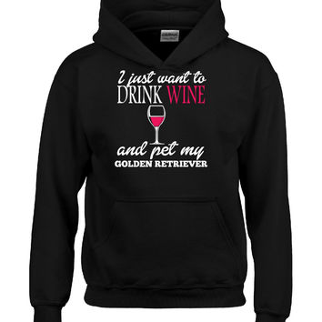 I Just Want To Drink Wine And Pet My GOLDEN RETRIEVER - Hoodie