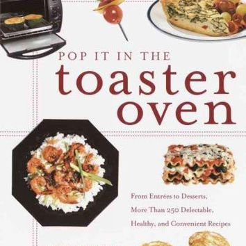 Pop It in the Toaster Oven: From Entrees to Desserts, over 250 Delectable, Healthy, and Convenient