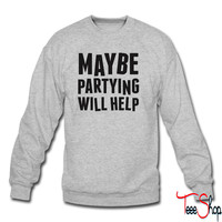 Maybe Partying Will Help sweatshirt
