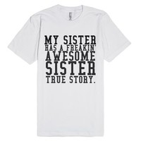 My Sister Has A Freakin' Awesome Sister True Story.-White T-Shirt