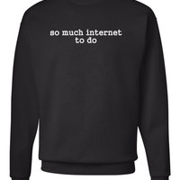 So much internet to do sweatshirt