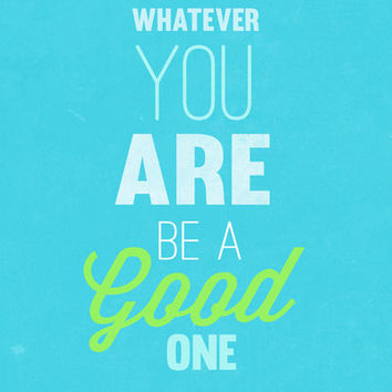 whatever you are.. be a good one