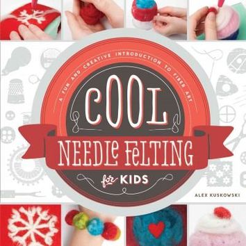 Cool Needle Felting for Kids: A Fun and Creative Introduction to Fiber Art (Cool Fiber Art)
