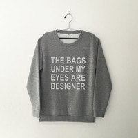 The bags under my eyes are designer funny sweatshirt graphic crewneck sweatshirts womens jumper tumblr sweaters sweatshirt gift for women