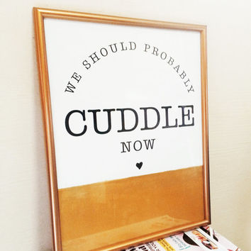 """We Should Probably Cuddle Now - 11x14"""" Gold Silk Screen Printing - Bedroom Art Print - Home Decor - Typography"""